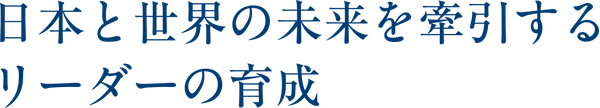 日本人としての誇りを取り戻し、日本と世界の未来を牽引する日本人らしいリーダーを輩出すること