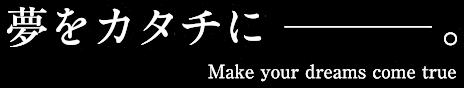 夢をカタチに-。Make Your Dreams Come True